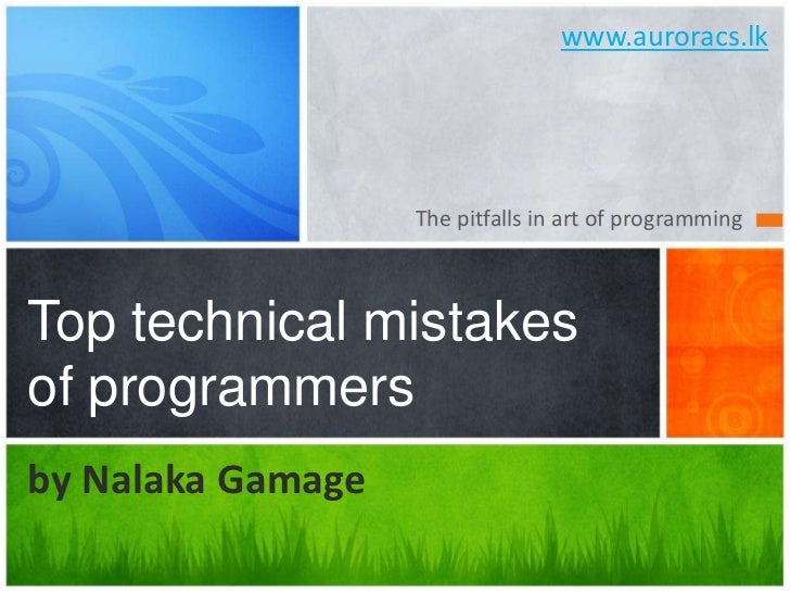 www.auroracs.lk<br />The pitfalls in art of programming<br />Top technical mistakes of programmers<br />by NalakaGamage<br />