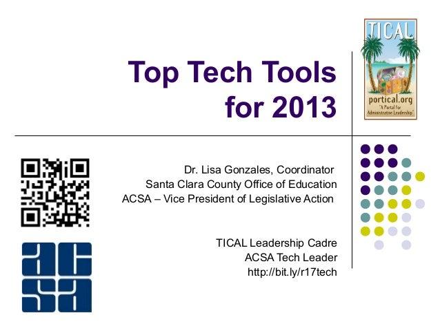 Top Tech Toolsfor 2013Dr. Lisa Gonzales, CoordinatorSanta Clara County Office of EducationACSA – Vice President of Legisla...