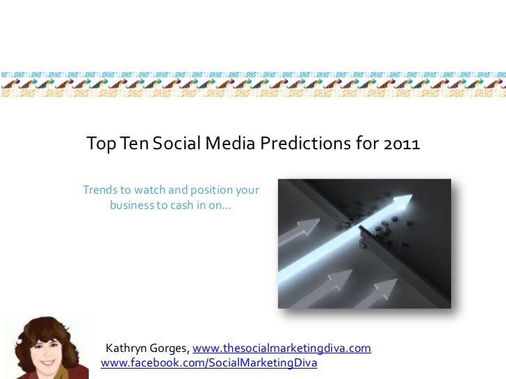 Top Ten Social Media Predictions for 2011<br />Trends to watch and position your business to cash in on…<br />Kathryn Gorg...
