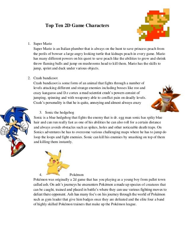 Top Ten 2D Game Characters1. Super Mario   Super Mario is an Italian plumber that is always on the hunt to save princess p...