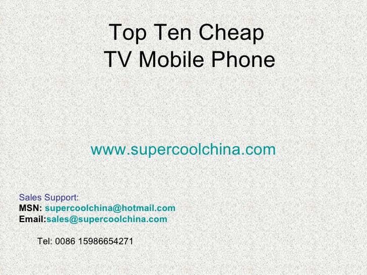 Top Ten Cheap  TV Mobile Phone www.supercoolchina.com <ul><li>Sales Support: </li></ul><ul><li>MSN:  [email_address]   </l...