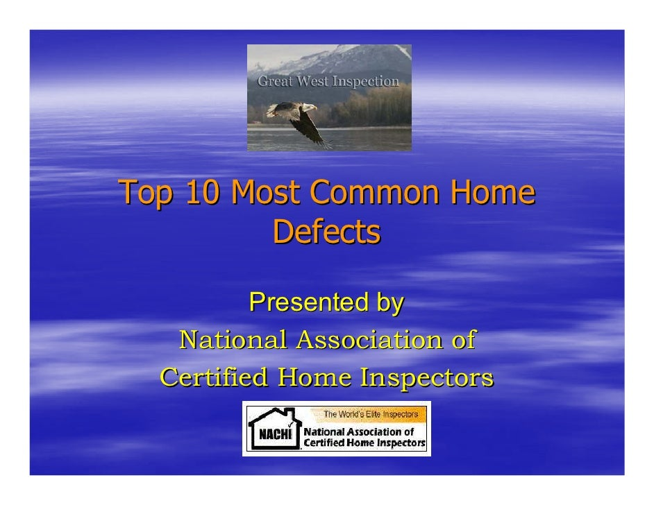 Top 10 Most Common Home          Defects            Presented by    National Association of   Certified Home Inspectors