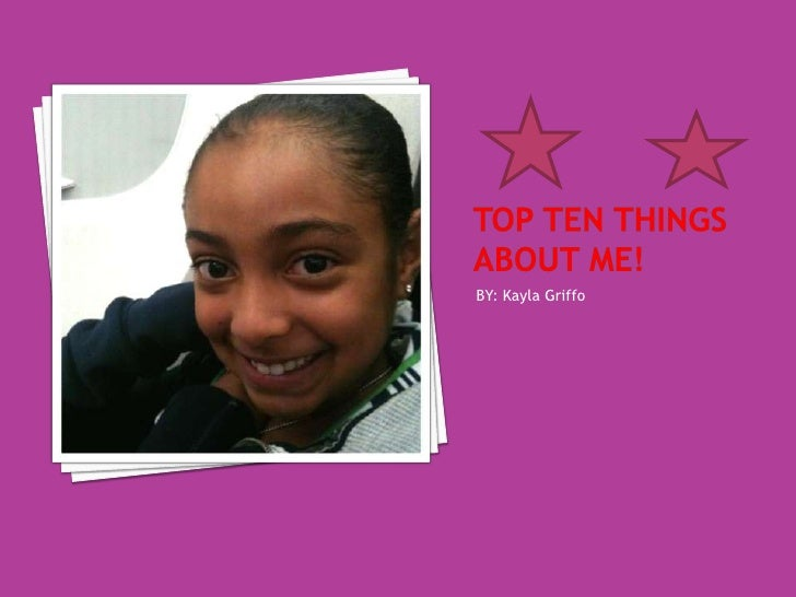 Top ten things about me!<br />BY: Kayla Griffo<br />