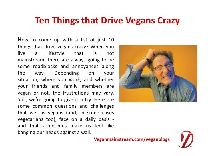 Ten Things that Drive Vegans Crazy<br />How to come up with a list of just 10 things that drive vegans crazy? When you liv...