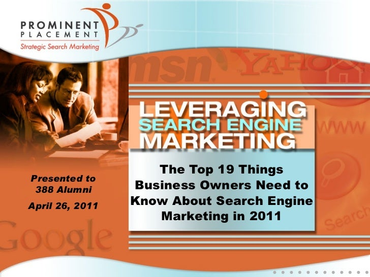 The Top 19 Things Business Owners Need to Know About Search Engine Marketing in 2011 Presented to 388 Alumni April 26, 2011