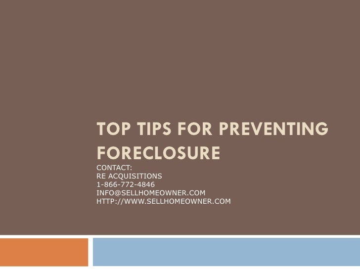 TOP TIPS FOR PREVENTING FORECLOSURE CONTACT: RE ACQUISITIONS 1-866-772-4846 [email_address] HTTP://WWW.SELLHOMEOWNER.COM
