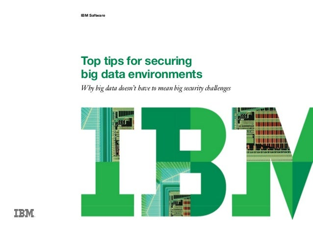 IBM Software Top tips for securing big data environments Why big data doesn't have to mean big security challenges