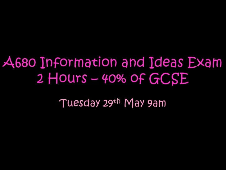 A680 Information and Ideas Exam    2 Hours – 40% of GCSE       Tuesday 29th May 9am