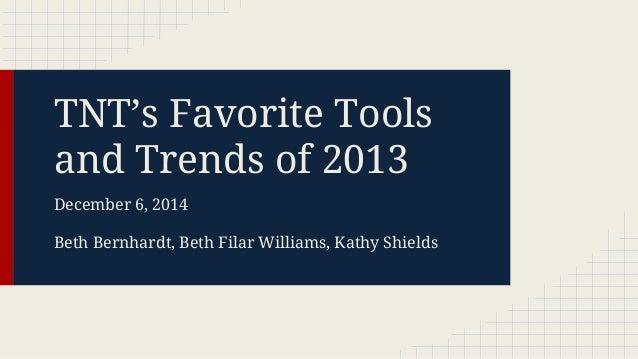TNT's Favorite Tools and Trends of 2013 December 6, 2014 Beth Bernhardt, Beth Filar Williams, Kathy Shields