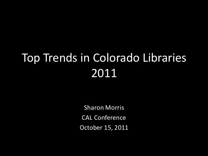Top Trends in Colorado Libraries             2011            Sharon Morris           CAL Conference           October 15, ...
