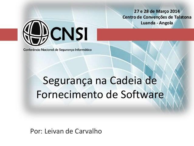 Segurança na Cadeia de Fornecimento de Software Por: Leivan de Carvalho 27 e 28 de Março 2014 Centro de Convenções de Tala...
