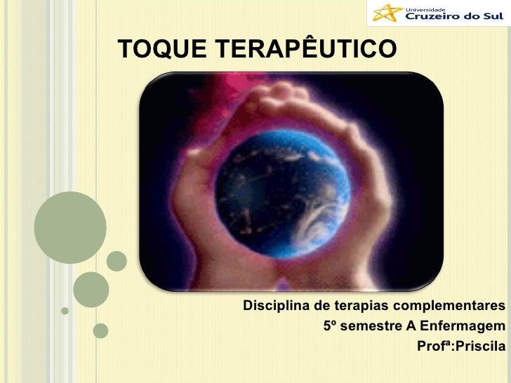TOQUE TERAPÊUTICO Disciplina de terapias complementares 5º semestre A Enfermagem Profª:Priscila