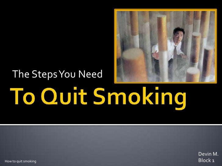 The Steps You Need <br />To Quit Smoking<br />Devin M.<br />Block 1<br />How to quit smoking<br />