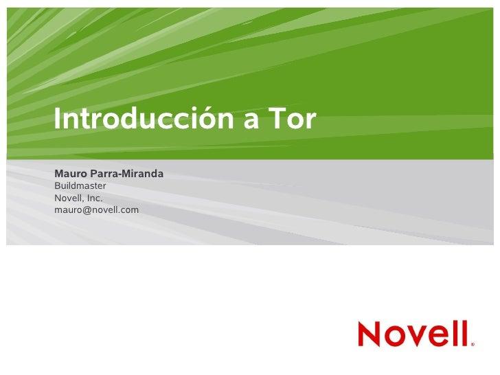 Introducción a Tor Mauro Parra-Miranda Buildmaster Novell, Inc. mauro@novell.com