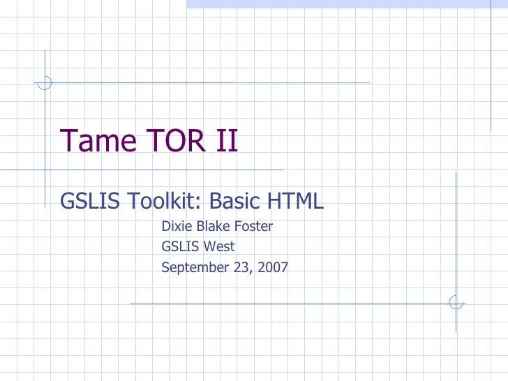 Tame TOR II <ul><li>GSLIS Toolkit: Basic HTML </li></ul><ul><ul><ul><ul><ul><li>Dixie Blake Foster </li></ul></ul></ul></u...