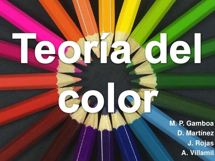 Teoría del <br />color<br />M. P. Gamboa<br />D. Martínez<br />J. Rojas<br />A. Villamil<br />