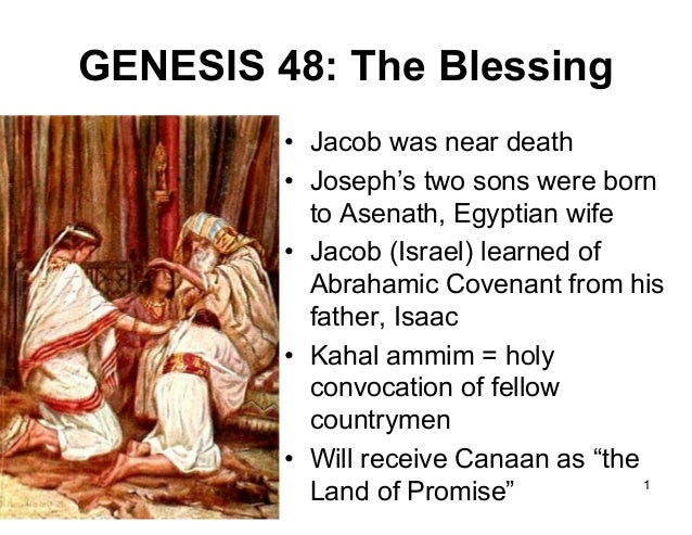 GENESIS 48: The Blessing • Jacob was near death • Joseph's two sons were born to Asenath, Egyptian wife • Jacob (Israel) l...