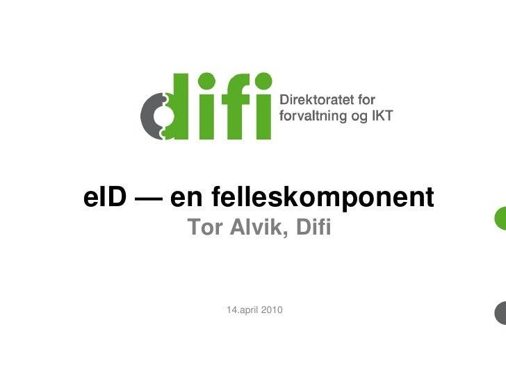 eID — en felleskomponent        Tor Alvik, Difi              14.april 2010