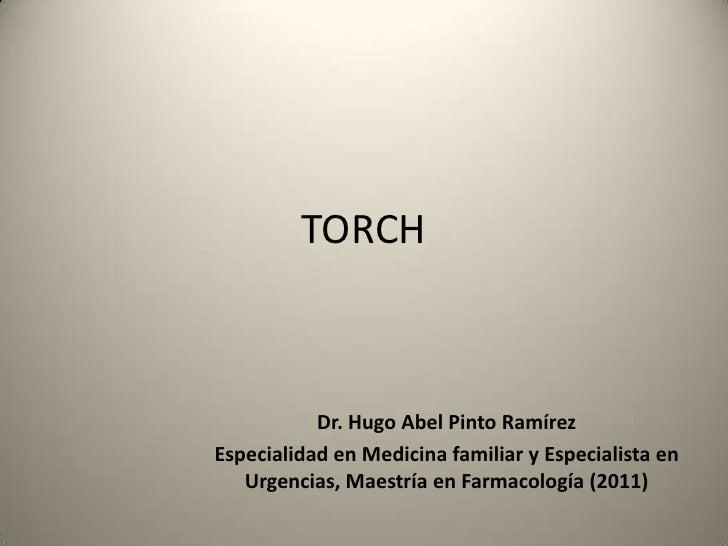 TORCH           Dr. Hugo Abel Pinto RamírezEspecialidad en Medicina familiar y Especialista en   Urgencias, Maestría en Fa...