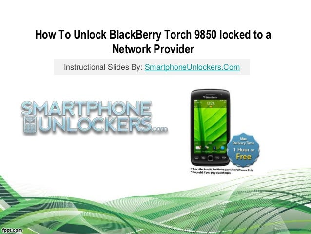 How To Unlock BlackBerry Torch 9850 locked to aNetwork ProviderInstructional Slides By: SmartphoneUnlockers.Com
