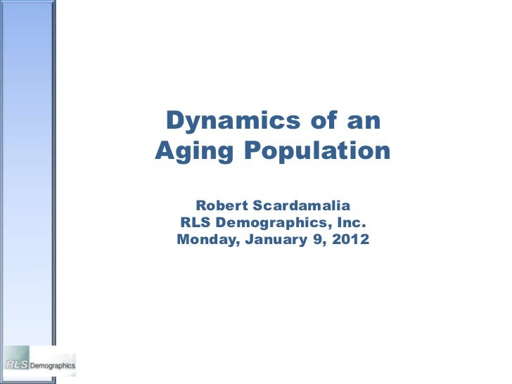 Dynamics of anAging Population   Robert Scardamalia RLS Demographics, Inc. Monday, January 9, 2012