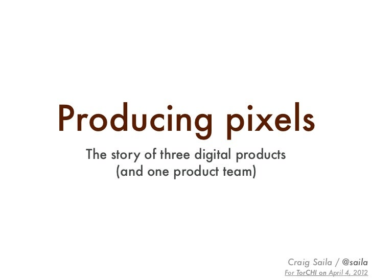 Producing pixels The story of three digital products      (and one product team)                                       Cra...