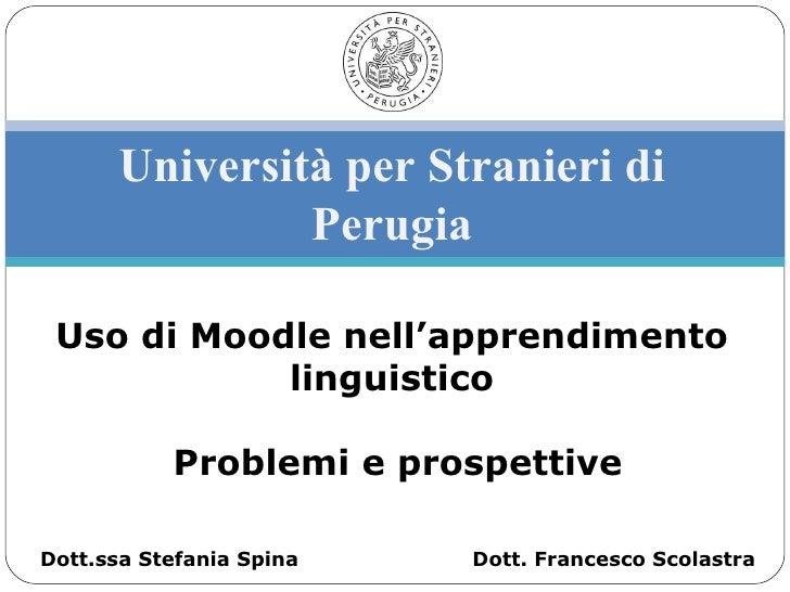 Università per Stranieri di Perugia Uso di Moodle nell'apprendimento linguistico Problemi e prospettive Dott. Francesco Sc...