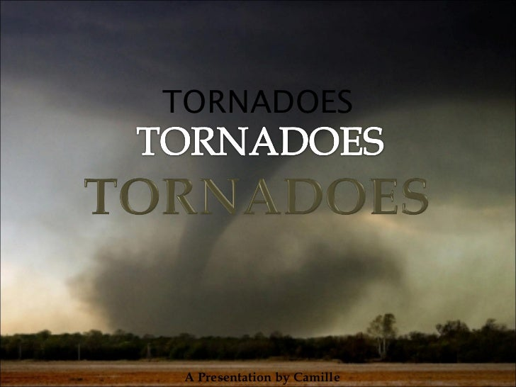 TORNADOES A Presentation by Camille