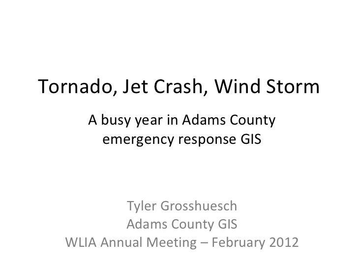 Tornado, Jet Crash, Wind Storm A busy year in Adams County emergency response GIS Tyler Grosshuesch Adams County GIS WLIA ...