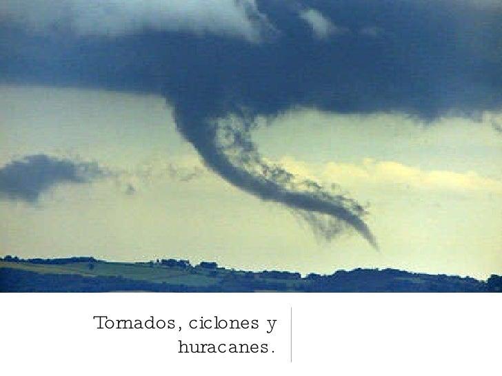 Tornados, ciclones y huracanes.
