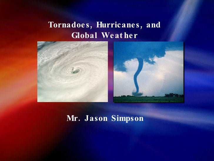 Tornadoes, Hurricanes, and Global Weather Mr. Jason Simpson