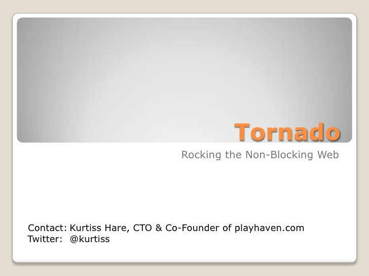 Tornado<br />Rocking the Non-Blocking Web<br />Contact:<br />Twitter:<br />Kurtiss Hare, CTO & Co-Founder of playhaven.co...