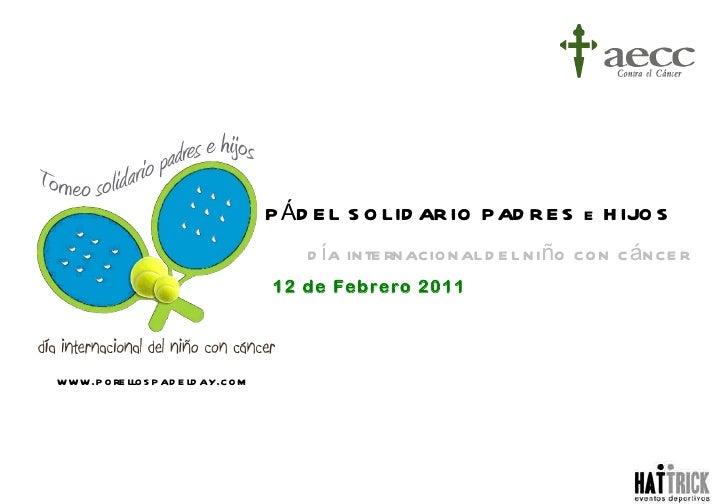 PÁDEL SOLIDARIO PADRES e HIJOS día internacional del niño con cáncer 12 de Febrero 2011 www.porellospadelday.com