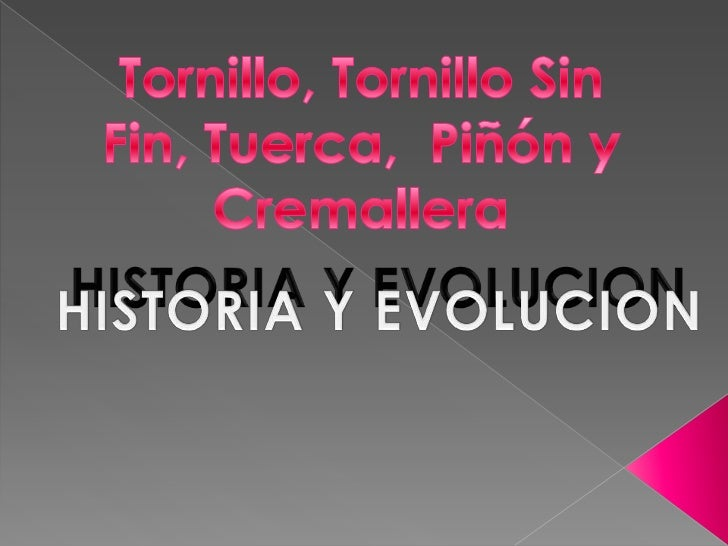 Tornillo, Tornillo Sin Fin, Tuerca,  Piñón y Cremallera<br />HISTORIA Y EVOLUCION<br />HISTORIA Y EVOLUCION<br />