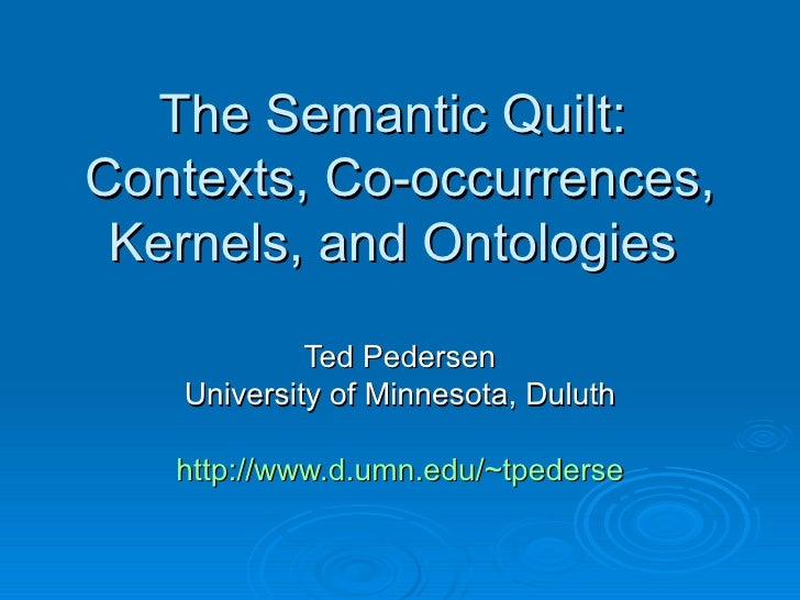 The Semantic Quilt:  Contexts, Co-occurrences, Kernels, and Ontologies  Ted Pedersen University of Minnesota, Duluth http:...