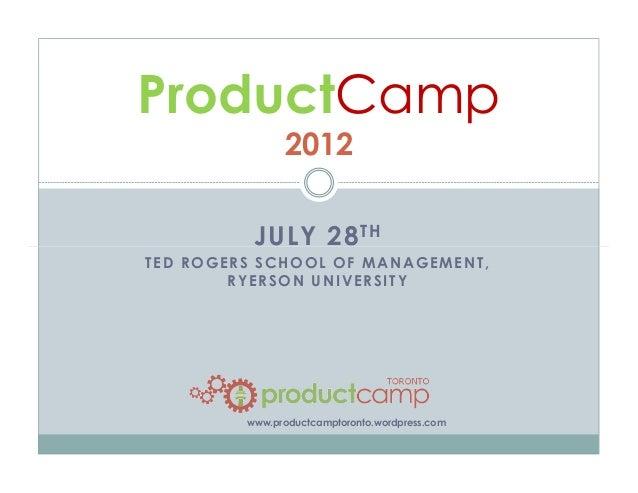 JULY 28TH ProductCamp 2012 JULY 28 TED ROGERS SCHOOL OF MANAGEMENT, RYERSON UNIVERSITY www.productcamptoronto.wordpress.com