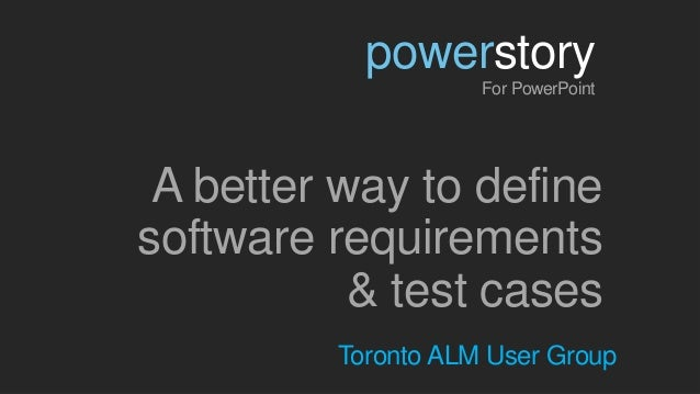 A better way to definesoftware requirements& test casespowerstoryFor PowerPointToronto ALM User Group