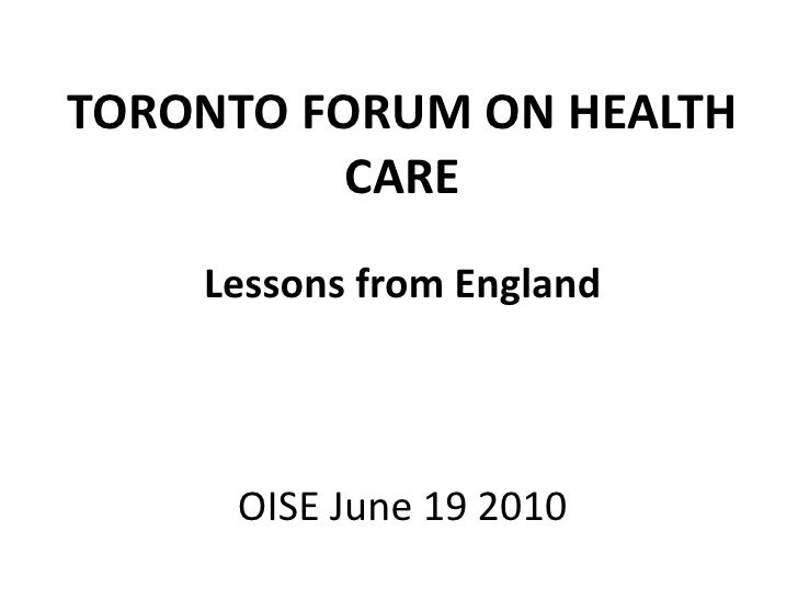 TORONTO FORUM ON HEALTH CARE<br />Lessons from England<br />OISEJune 19 2010<br />