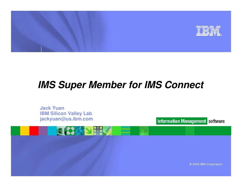 ®     IMS Super Member for IMS Connect  Jack Yuan IBM Silicon Valley Lab jackyuan@us.ibm.com                              ...