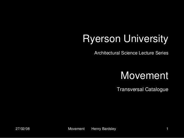 27/02/08 Movement Henry Bardsley 1Ryerson UniversityArchitectural Science Lecture SeriesMovementTransversal Catalogue