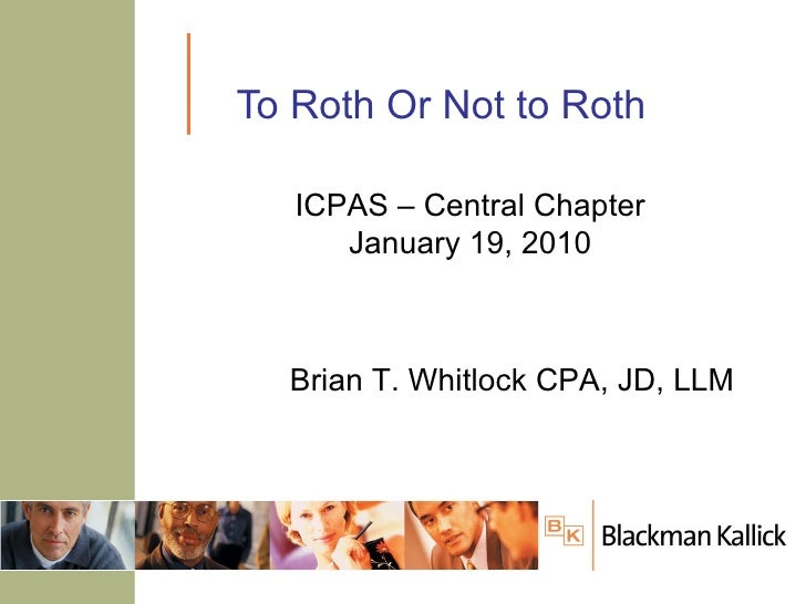 To Roth Or Not to Roth Brian T. Whitlock CPA, JD, LLM ICPAS – Central Chapter January 19, 2010