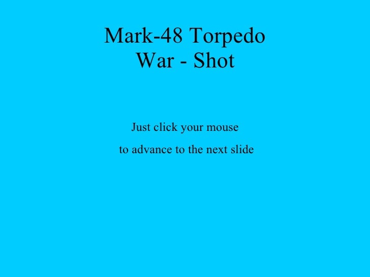 Mark-48 Torpedo War - Shot Just click your mouse to advance to the next slide