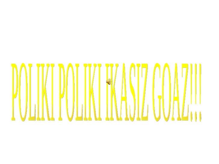 POLIKI POLIKI IKASIZ GOAZ!!!