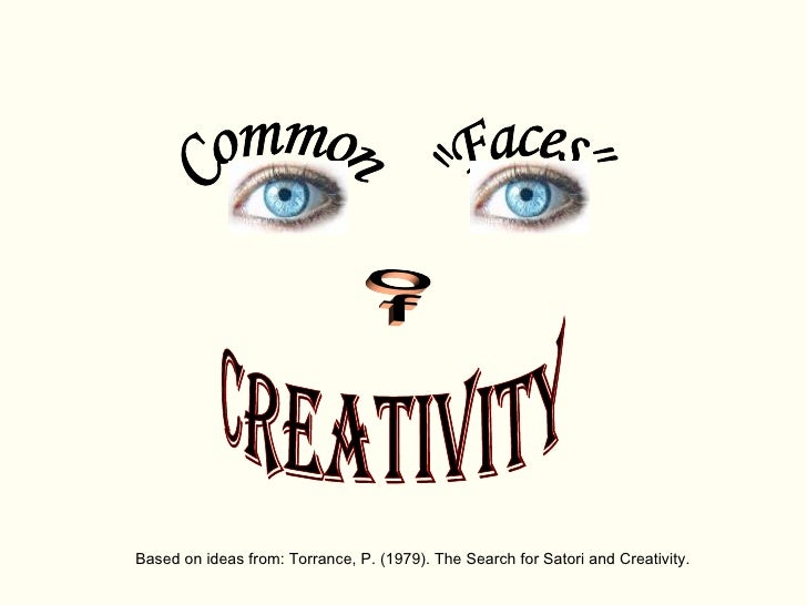 "Based on ideas from: Torrance, P. (1979). The Search for Satori and Creativity. Creativity Common ""Faces"" of"