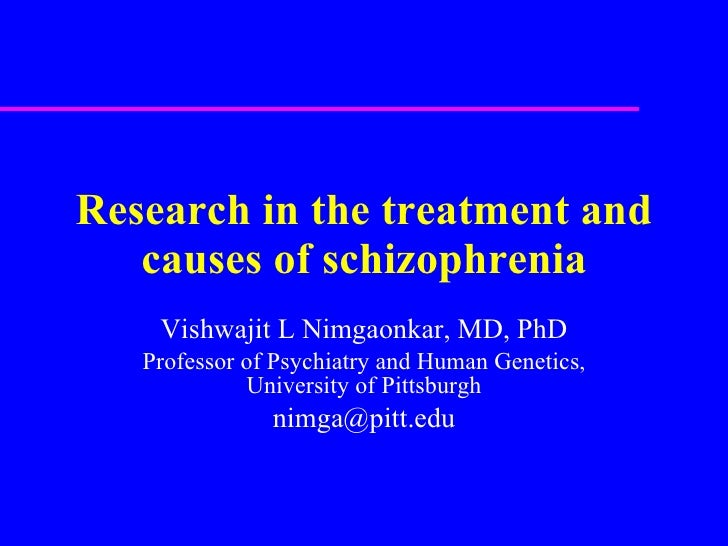Research in the treatment and causes of schizophrenia Vishwajit L Nimgaonkar, MD, PhD Professor of Psychiatry and Human Ge...