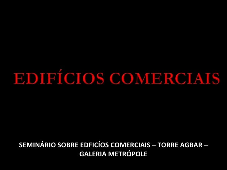 EDIFÍCIOS COMERCIAIS<br />SEMINÁRIO SOBRE EDFICÍOS COMERCIAIS – TORRE AGBAR – GALERIA METRÓPOLE <br />