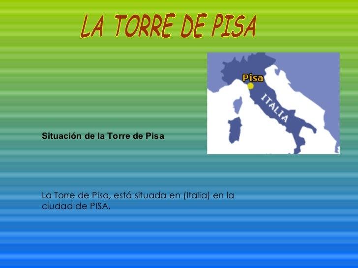 Situación de la Torre de Pisa La Torre de Pisa ,  está situada en (Italia) en la ciudad de PISA.  LA TORRE DE PISA