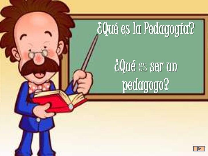 ¿Qué es la Pedagogía?   ¿Qué es ser un    pedagogo?
