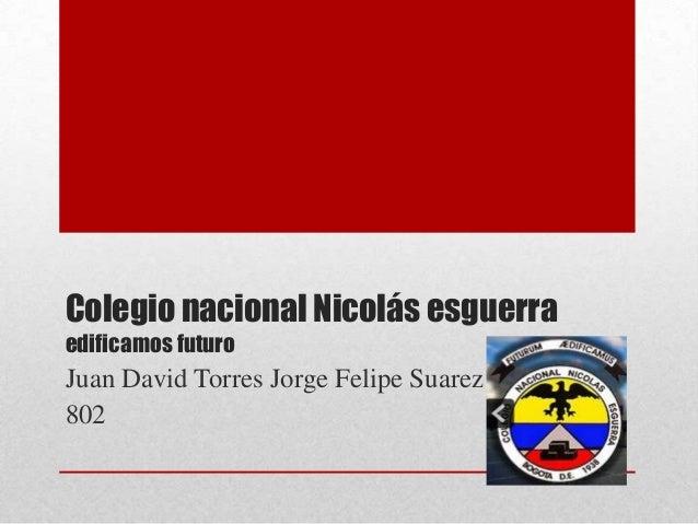 Colegio nacional Nicolás esguerra edificamos futuro  Juan David Torres Jorge Felipe Suarez 802