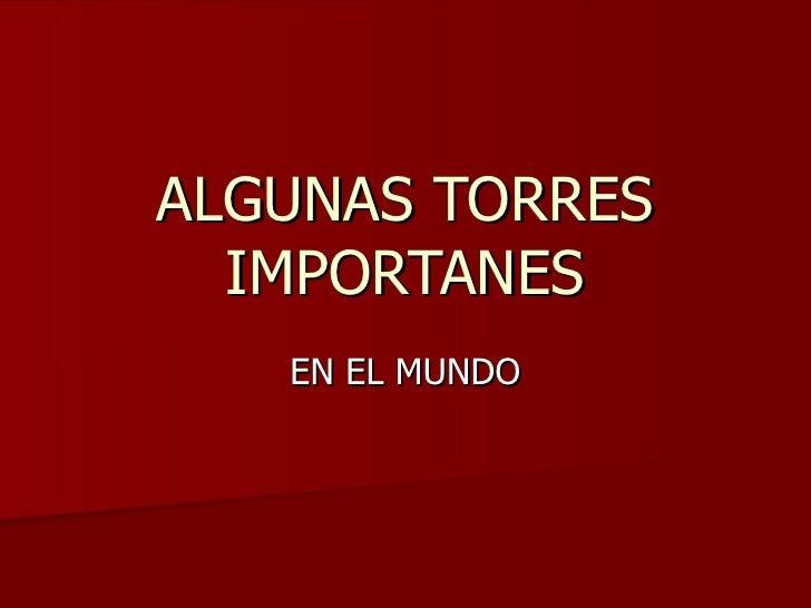 ALGUNAS TORRES IMPORTANES EN EL MUNDO